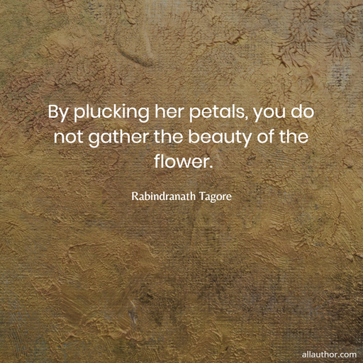 by plucking her petals you do not gather the beauty of the flower...