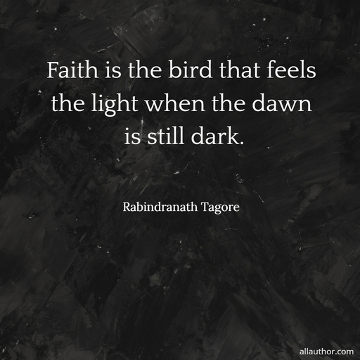 faith is the bird that feels the light when the dawn is still dark...