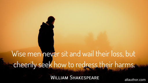 wise men never sit and wail their loss but cheerily seek how to redress their harms...