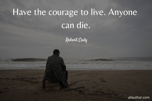 have the courage to live anyone can die...