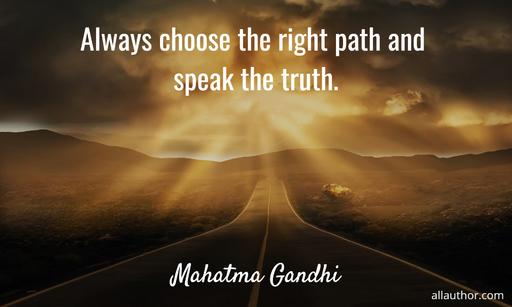 always choose the right path and speak the truth...