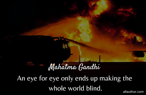 an eye for eye only ends up making the whole world blind...