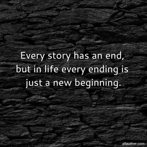 every story has an end but in life every ending is just a new beginning...