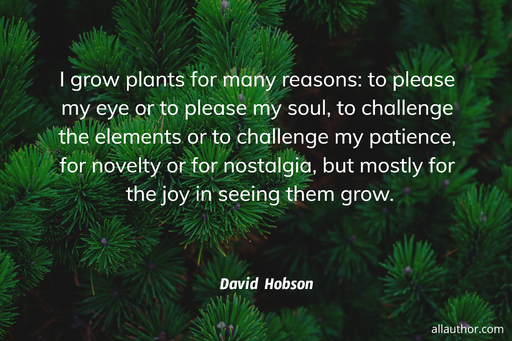 i grow plants for many reasons to please my eye or to please my soul to challenge the...