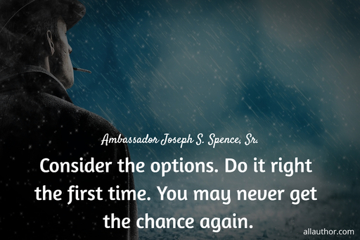 consider the options do it right the first time you may never get the chance again...