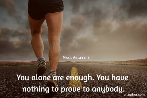 you alone are enough you have nothing to prove to anybody...