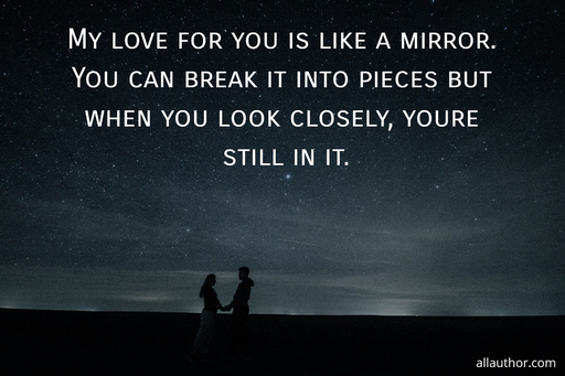 my love for you is like a mirror you can break it into pieces but when you look closely...
