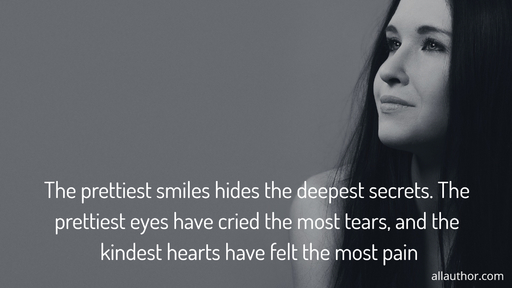 the prettiest smiles hides the deepest secrets the prettiest eyes have cried the most...