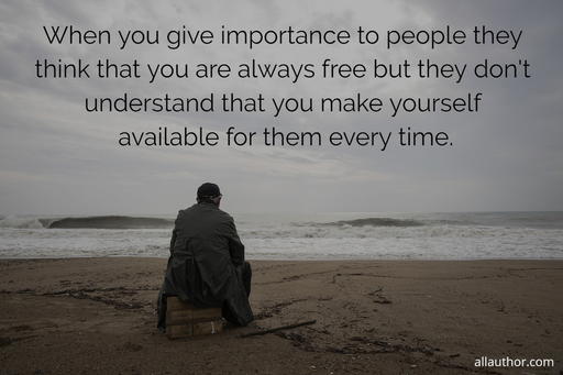 reality of life when you give importance to people they think that you are always free...