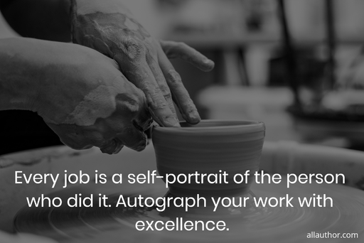 every job is a self portrait of the person who did it autograph your work with...