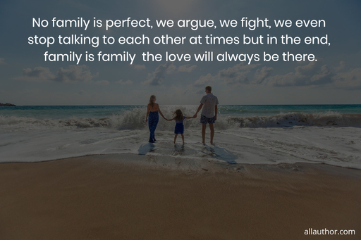 no family is perfect we argue we fight we even stop talking to each other at times but...