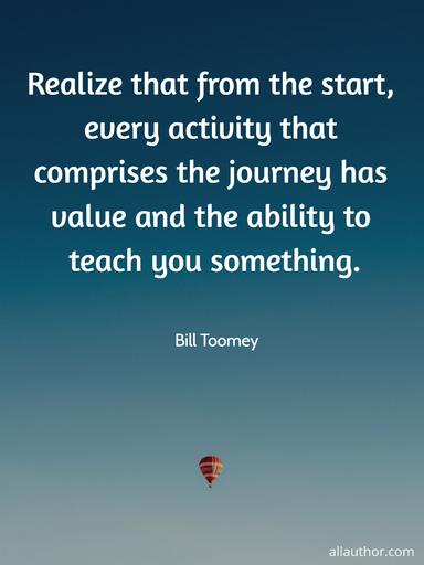 realize that from the start every activity that comprises the journey has value and the...