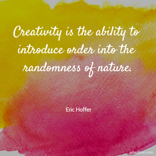 creativity is the ability to introduce order into the randomness of nature...