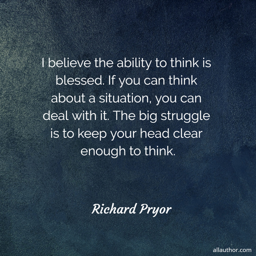 i believe the ability to think is blessed if you can think about a situation you can...