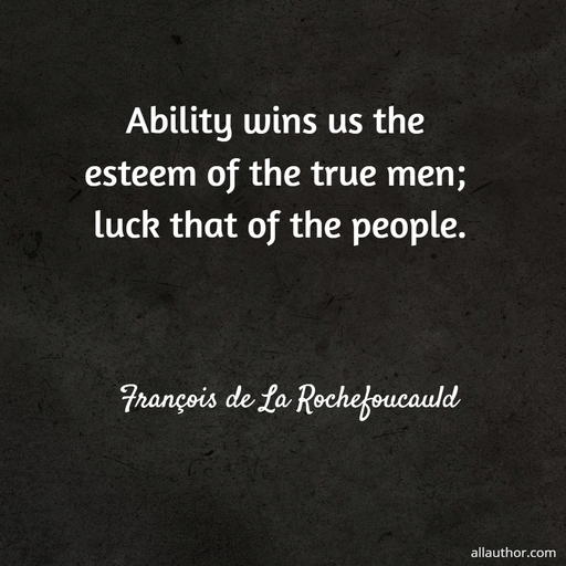 ability wins us the esteem of the true men luck that of the people...