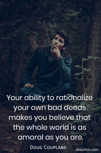 your ability to rationalize your own bad deeds makes you believe that the whole world is...