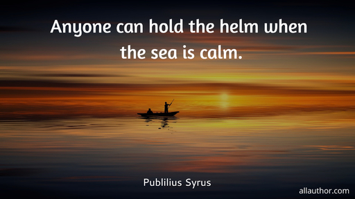 anyone can hold the helm when the sea is calm...