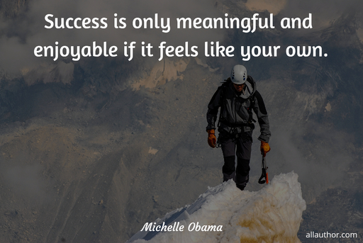 success is only meaningful and enjoyable if it feels like your own...