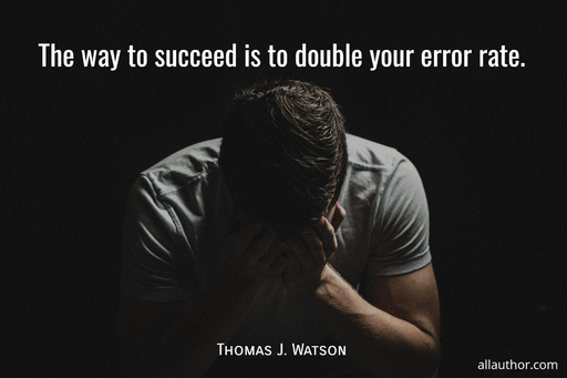 the way to succeed is to double your error rate...