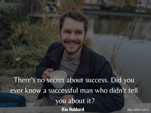 theres no secret about success did you ever know a successful man who didnt tell you...