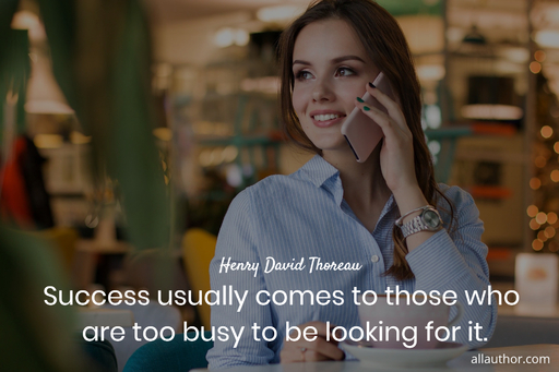 success usually comes to those who are too busy to be looking for it...