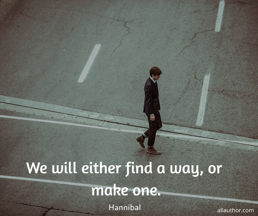 we will either find a way or make one...