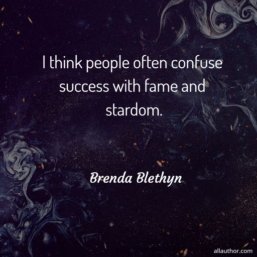 i think people often confuse success with fame and stardom...