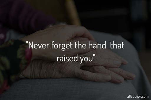 never forget the hand that raised you...