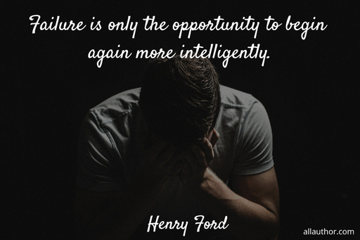 failure is only the opportunity to begin again more intelligently...