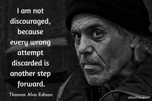 i am not discouraged because every wrong attempt discarded is another step forward...