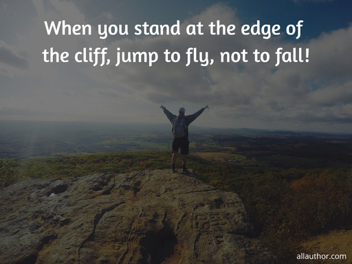when you stand at the edge of the cliff jump to fly not to fall...