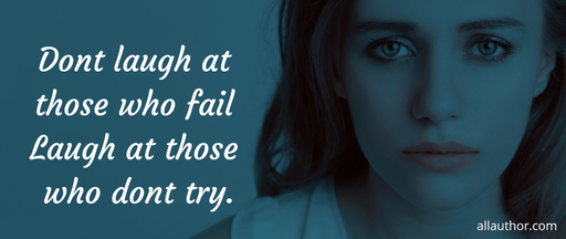 dont laugh at those who fail laugh at those who dont try...