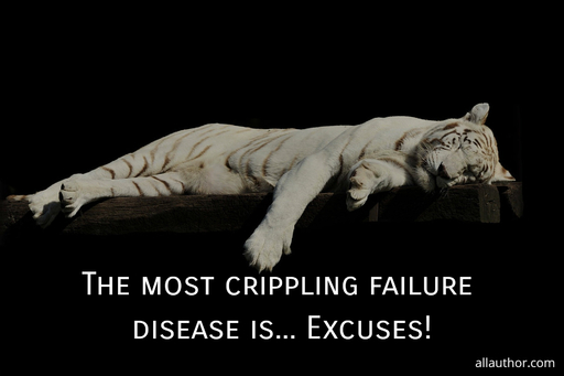 the most crippling failure disease is excuses...