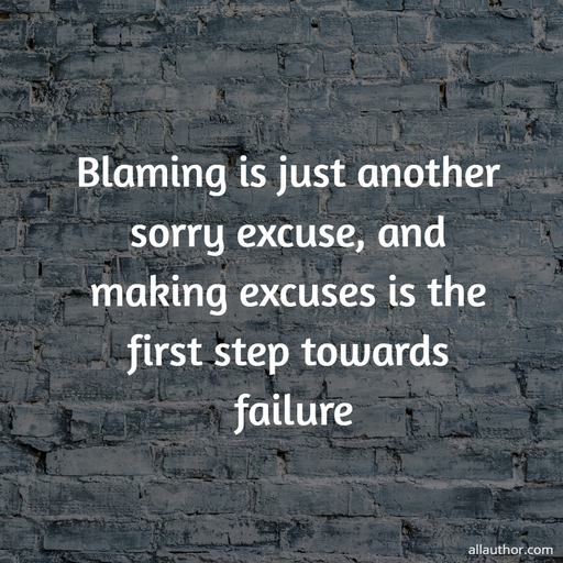 blaming is just another sorry excuse and making excuses is the first step towards failure...