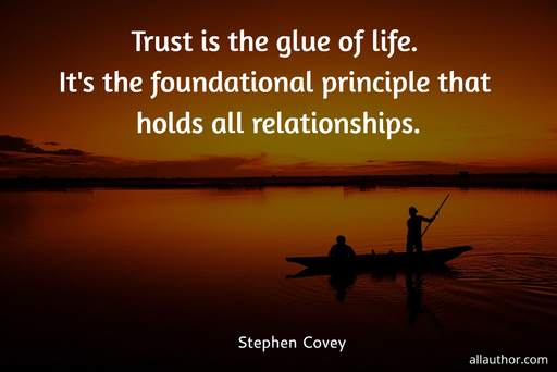 trust is the glue of life its the most essential ingredient in effective communication...