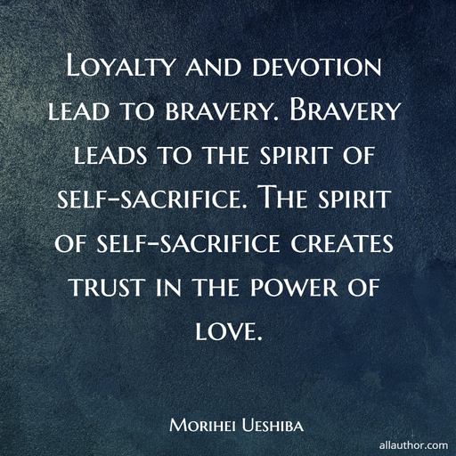 loyalty and devotion lead to bravery bravery leads to the spirit of self sacrifice the...