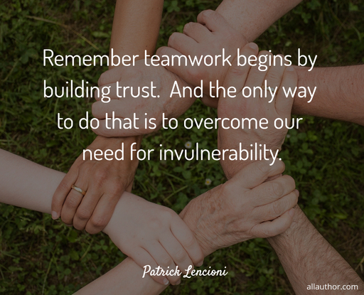 remember teamwork begins by building trust and the only way to do that is to overcome...