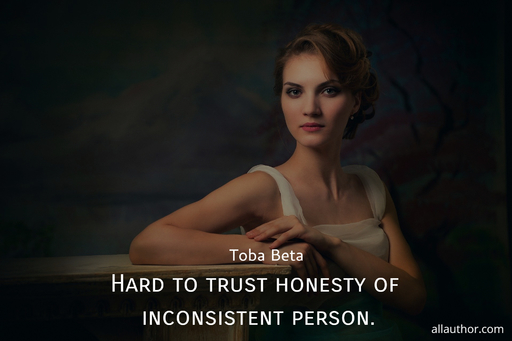 hard to trust honesty of inconsistent person...