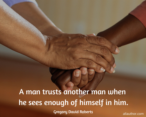 a man trusts another man when he sees enough of himself in him...
