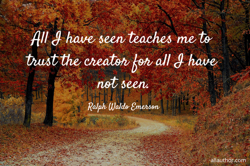 all i have seen teaches me to trust the creator for all i have not seen...