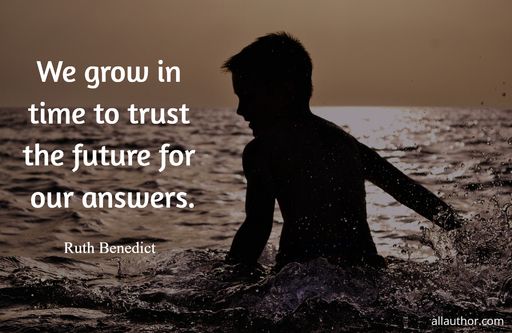 we grow in time to trust the future for our answers...