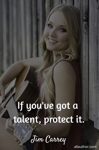 if youve got a talent protect it...