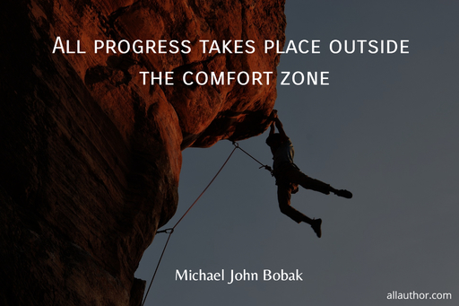 all progress takes place outside the comfort zone...