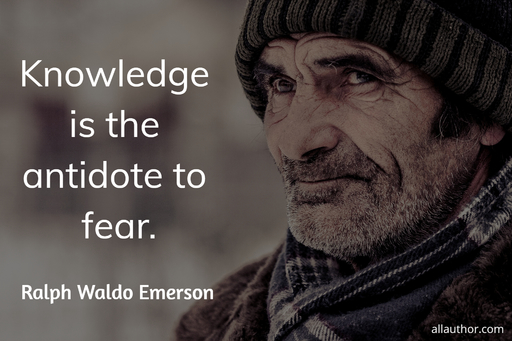 knowledge is the antidote to fear...