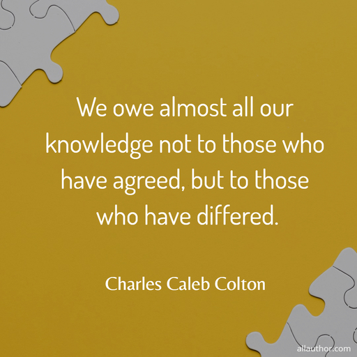 we owe almost all our knowledge not to those who have agreed but to those who have...