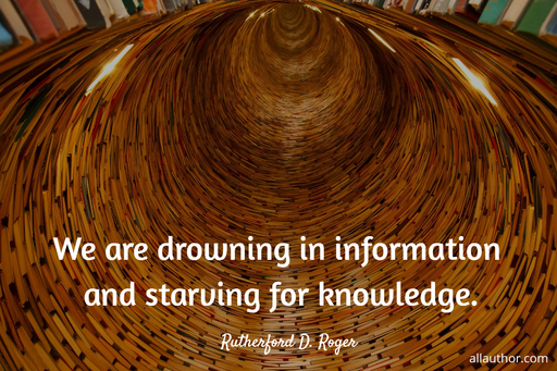 we are drowning in information and starving for knowledge...