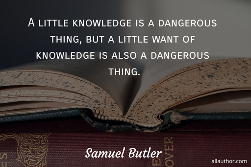 a little knowledge is a dangerous thing but a little want of knowledge is also a...