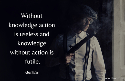 without knowledge action is useless and knowledge without action is futile...