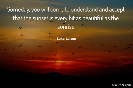 someday you will come to understand and accept that the sunset is every bit as beautiful...