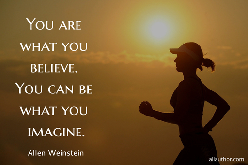 you are what you believe you can be what you imagine...